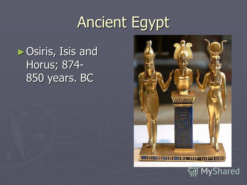 Ancient Egypt Osiris, Isis and Horus; 874- 850 years. BC Osiris, Isis and Horus; 874- 850 years. BC