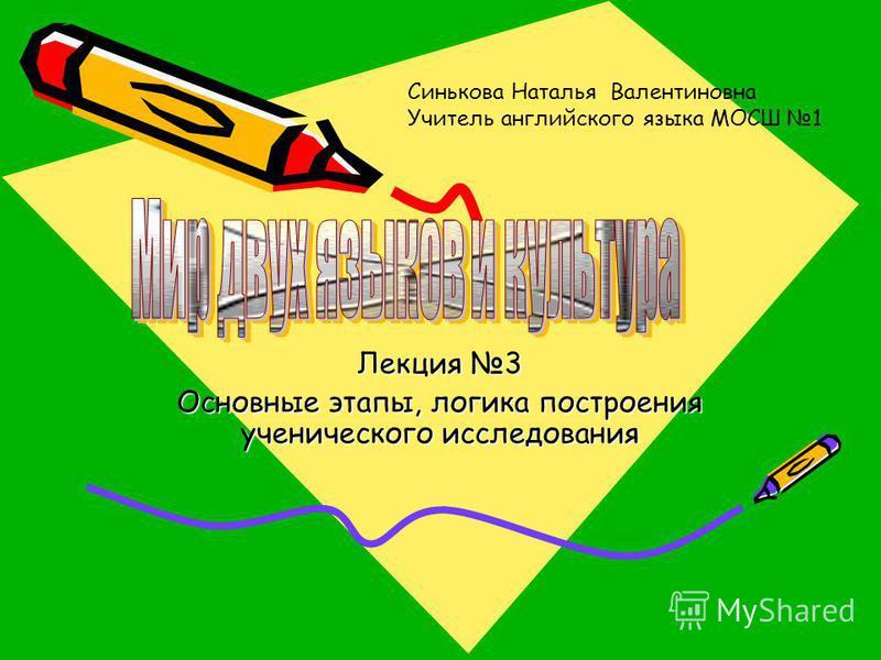 Лекция 3 Основные этапы, логика построения ученического исследования Синькова Наталья Валентиновна Учитель английского языка МОСШ 1