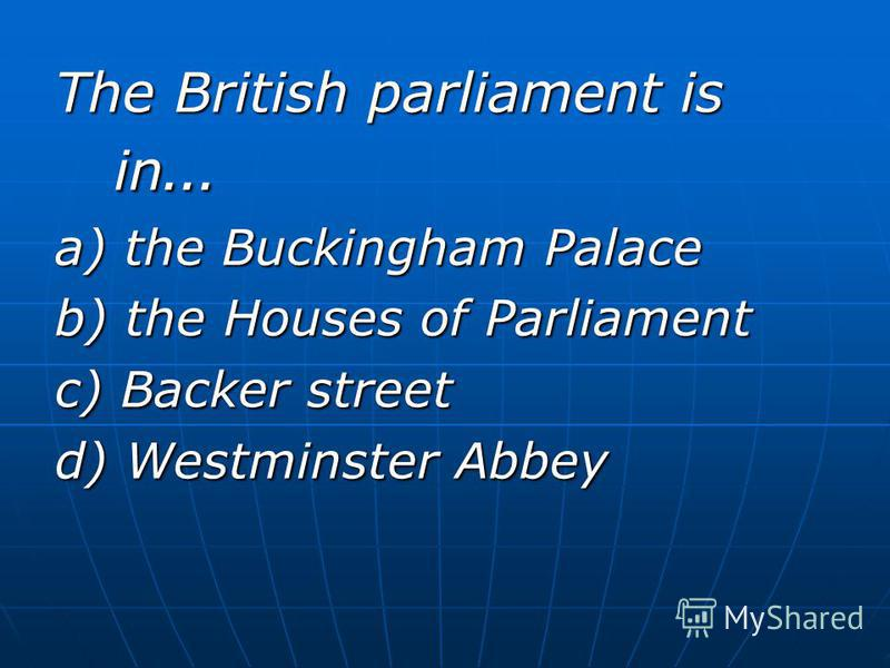 The British parliament is in … a) the Buckingham Palace b) the Houses of Parliament c) Backer street d) Westminster Abbey
