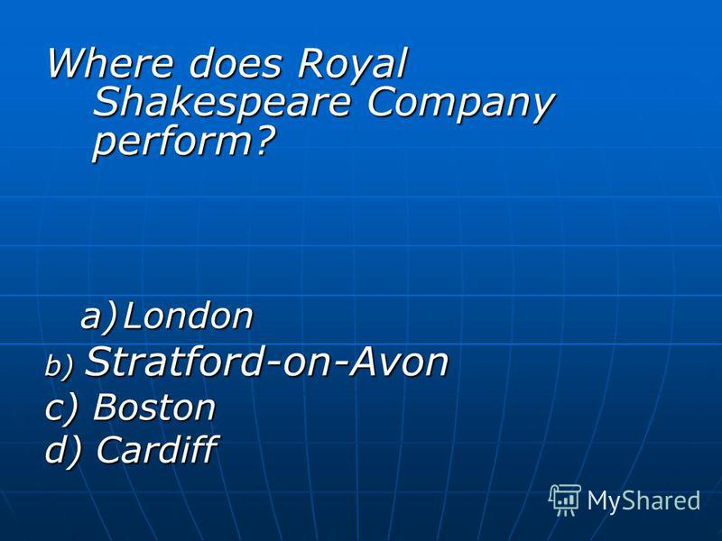 Where does Royal Shakespeare Company perform? a)London b) Stratford-on-Avon c) Boston d) Cardiff