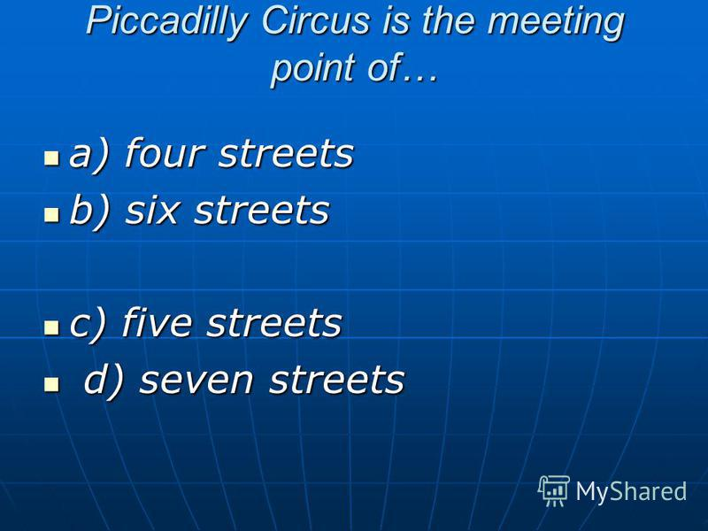 Piccadilly Circus is the meeting point of… a) four streets a) four streets b) six streets b) six streets c) five streets c) five streets d) seven streets d) seven streets