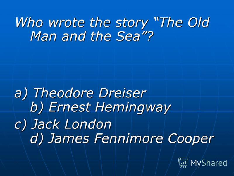 Who wrote the story The Old Man and the Sea? a) Theodore Dreiser b) Ernest Hemingway c) Jack London d) James Fennimore Cooper