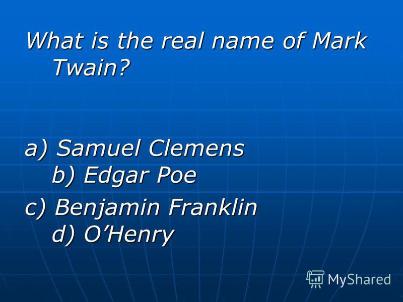 What is the real name of Mark Twain? a) Samuel Clemens b) Edgar Poe c) Benjamin Franklin d) OHenry