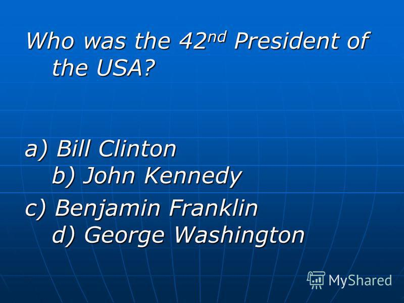 Who was the 42 nd President of the USA? a) Bill Clinton b) John Kennedy c) Benjamin Franklin d) George Washington