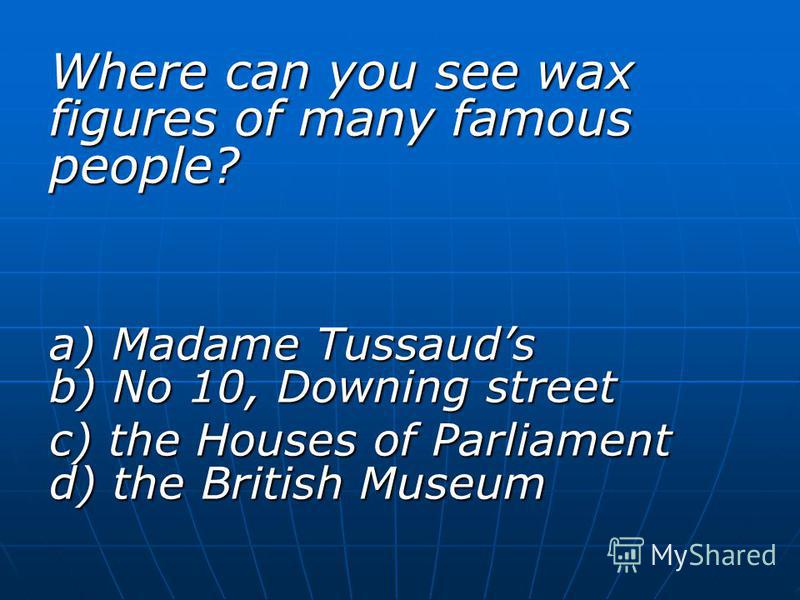 Where can you see wax figures of many famous people? a) Madame Tussauds b) No 10, Downing street c) the Houses of Parliament d) the British Museum