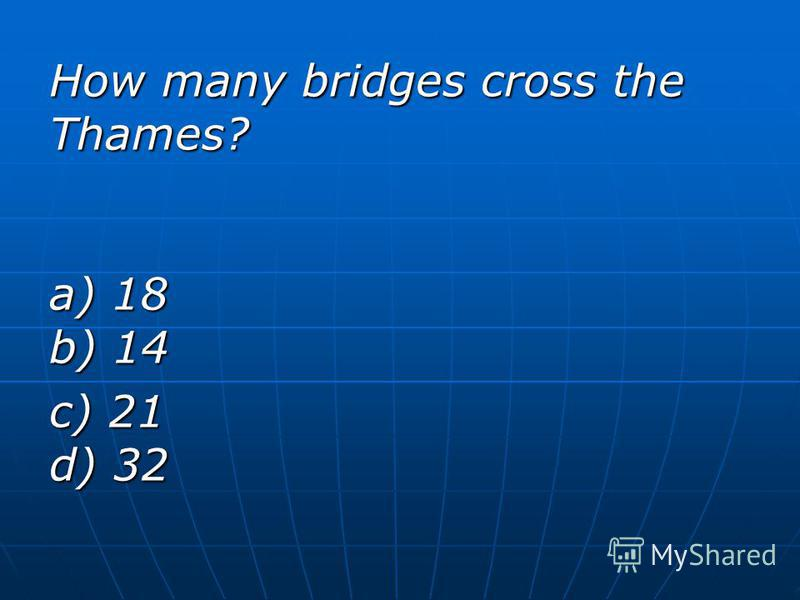 How many bridges cross the Thames? a) 18 b) 14 c) 21 d) 32