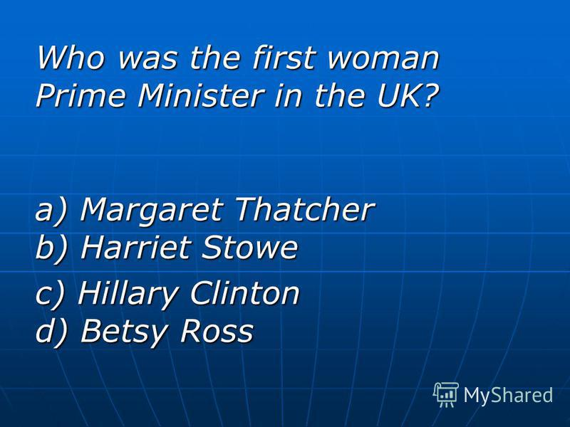 Who was the first woman Prime Minister in the UK? a) Margaret Thatcher b) Harriet Stowe c) Hillary Clinton d) Betsy Ross