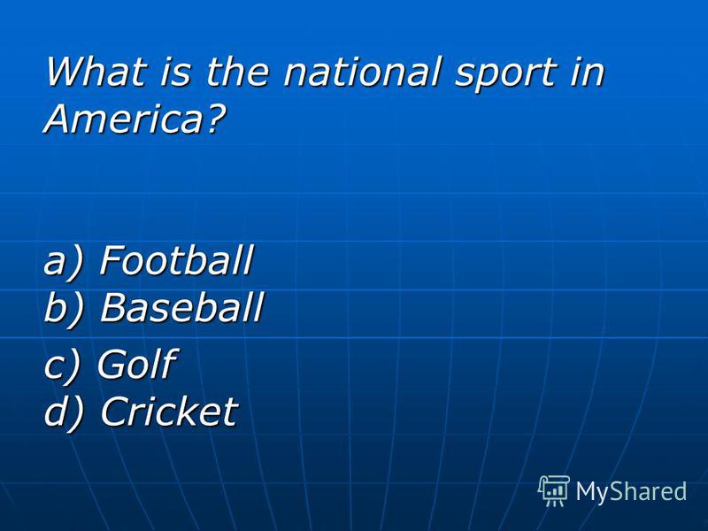 What is the national sport in America? a) Football b) Baseball c) Golf d) Cricket