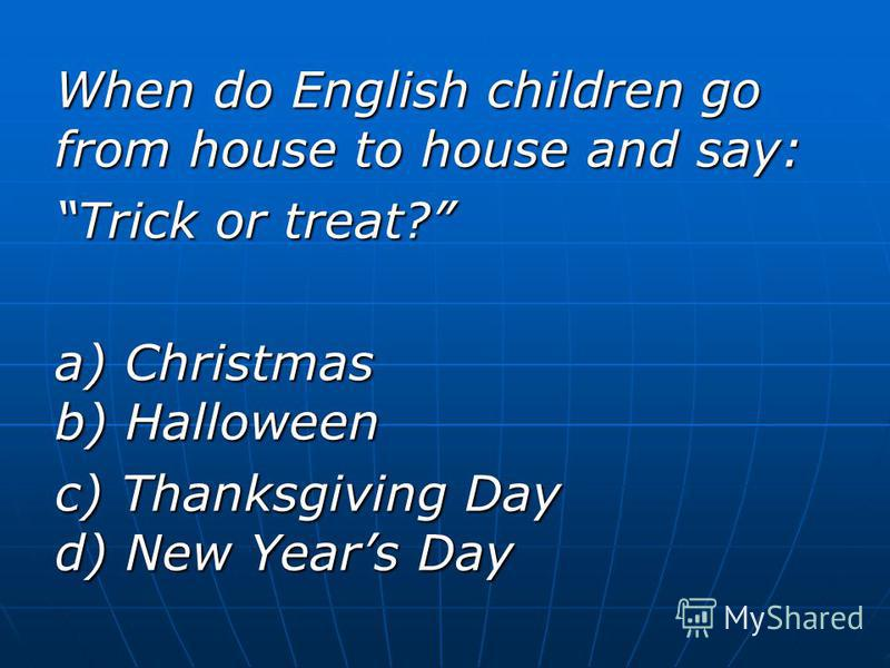 When do English children go from house to house and say: Trick or treat? a) Christmas b) Halloween c) Thanksgiving Day d) New Years Day