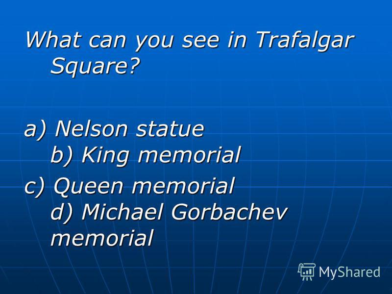 What can you see in Trafalgar Square? a) Nelson statue b) King memorial c) Queen memorial d) Michael Gorbachev memorial