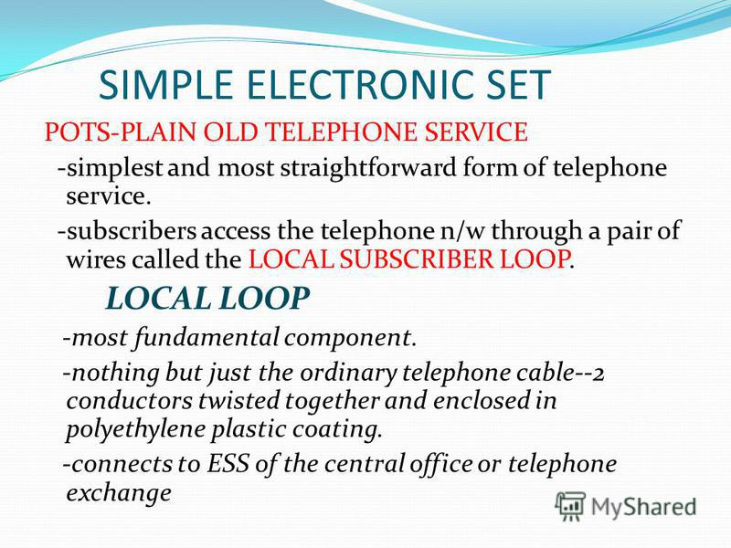 SIMPLE ELECTRONIC SET POTS-PLAIN OLD TELEPHONE SERVICE -simplest and most straightforward form of telephone service. -subscribers access the telephone n/w through a pair of wires called the LOCAL SUBSCRIBER LOOP. LOCAL LOOP -most fundamental componen