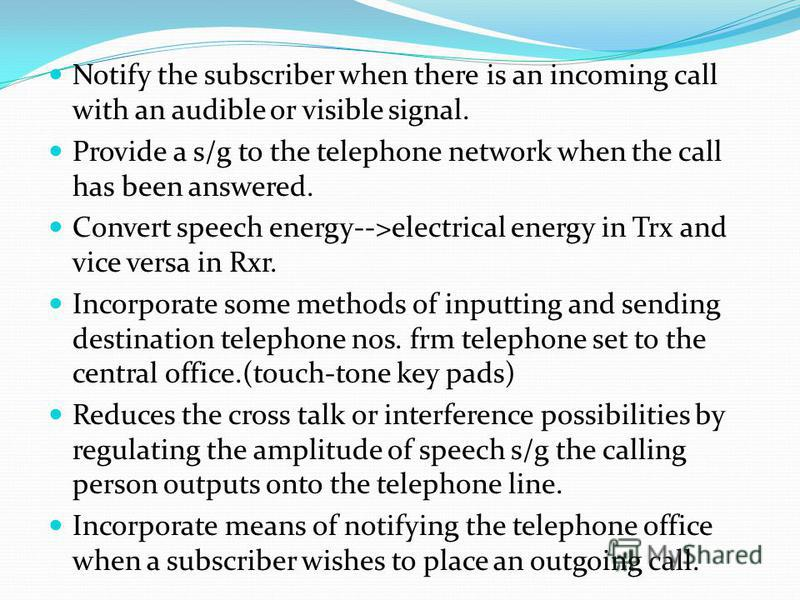 Notify the subscriber when there is an incoming call with an audible or visible signal. Provide a s/g to the telephone network when the call has been answered. Convert speech energy-->electrical energy in Trx and vice versa in Rxr. Incorporate some m