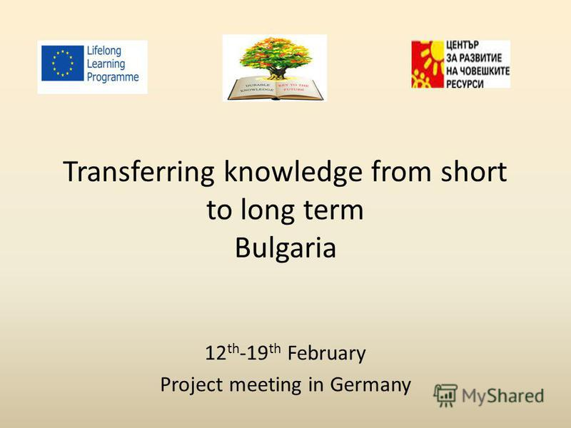Transferring knowledge from short to long term Bulgaria 12 th -19 th February Project meeting in Germany