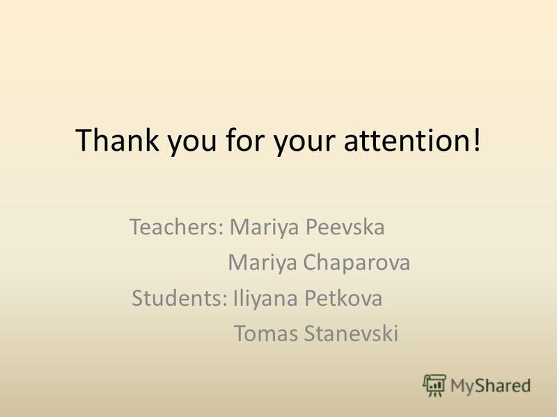 Thank you for your attention! Teachers: Mariya Peevska Mariya Chaparova Students: Iliyana Petkova Tomas Stanevski