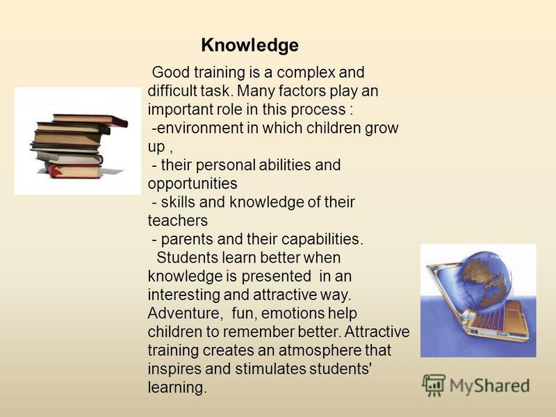 Knowledge Good training is a complex and difficult task. Many factors play an important role in this process : -environment in which children grow up, - their personal abilities and opportunities - skills and knowledge of their teachers - parents and