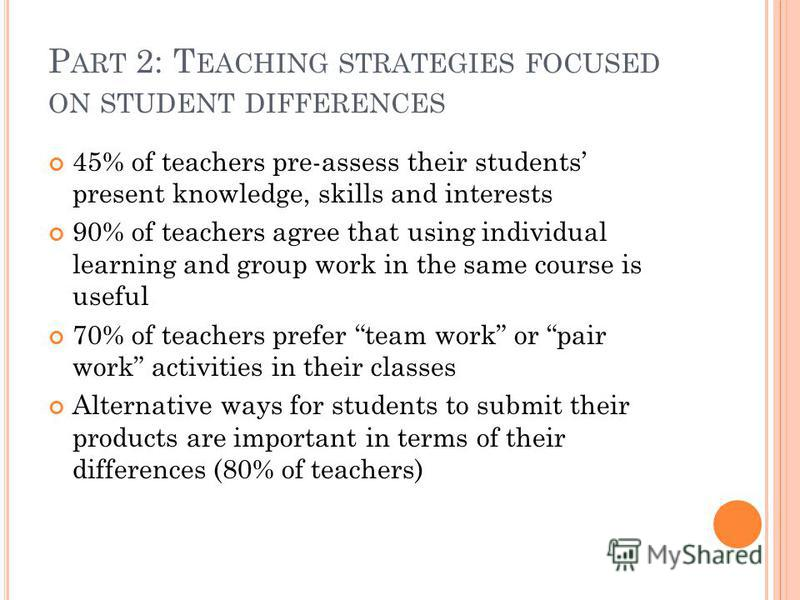 P ART 2: T EACHING STRATEGIES FOCUSED ON STUDENT DIFFERENCES 45% of teachers pre-assess their students present knowledge, skills and interests 90% of teachers agree that using individual learning and group work in the same course is useful 70% of tea