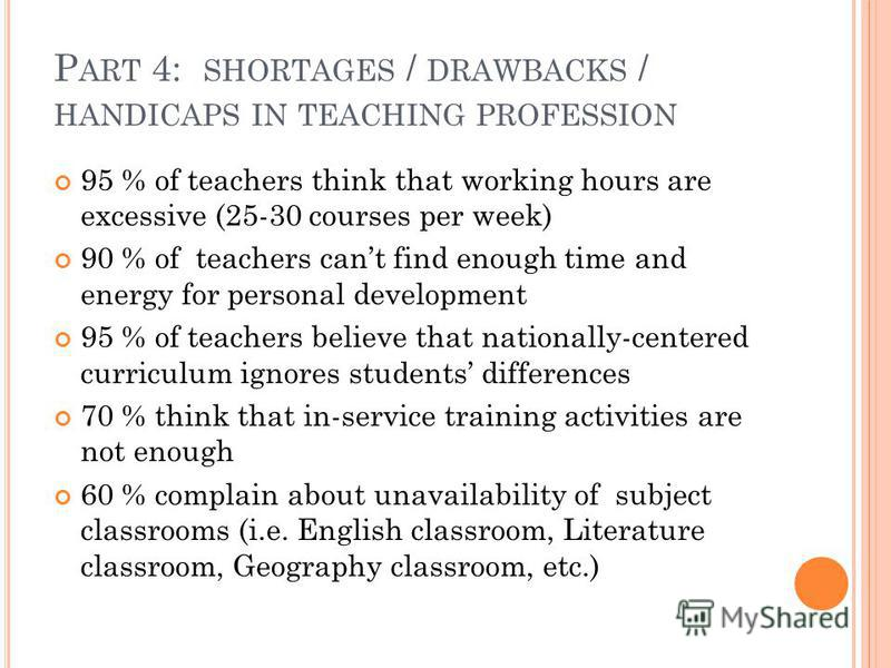 P ART 4: SHORTAGES / DRAWBACKS / HANDICAPS IN TEACHING PROFESSION 95 % of teachers think that working hours are excessive (25-30 courses per week) 90 % of teachers cant find enough time and energy for personal development 95 % of teachers believe tha