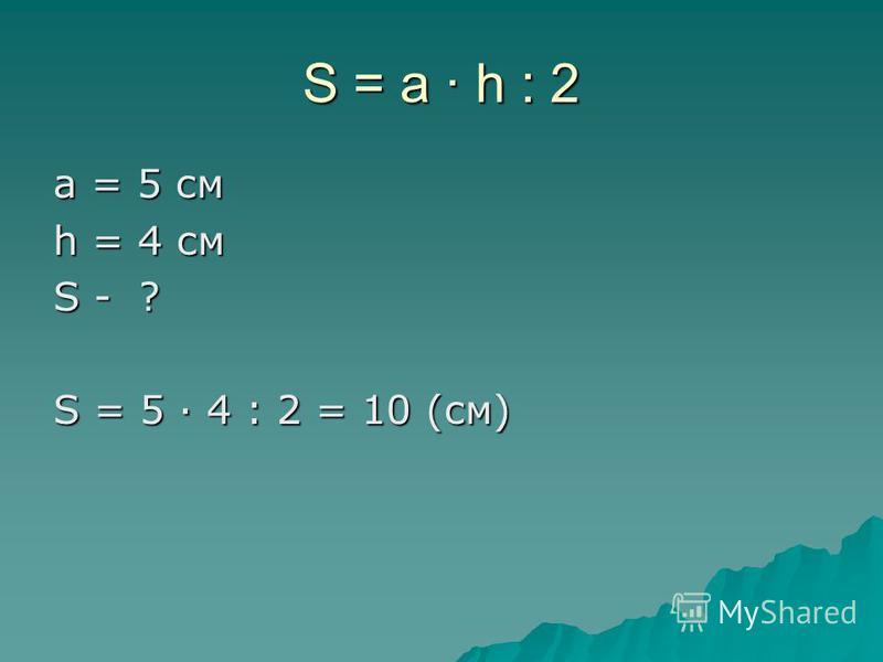 S = a · h : 2 a = 5 см h = 4 см S - ? S = 5 · 4 : 2 = 10 (см)
