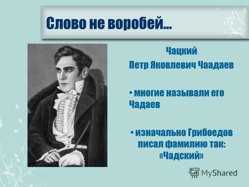Чацкий Петр Яковлевич Чаадаев многие называли его Чадаев изначально Грибоедов писал фамилию так: «Чадский» Слово не воробей…