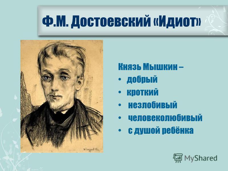 Ф.М. Достоевский «Идиот» Князь Мышкин – добрый кроткий незлобивый человеколюбивый с душой ребёнка