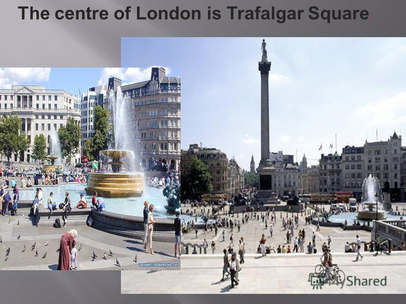 The centre of London is Trafalgar Square.
