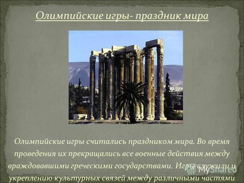 Олимпийские игры считались праздником мира. Во время проведения их прекращались все военные действия между враждовавшими греческими государствами. Игры служили и укреплению культурных связей между различными частями Греции. Олимпийские игры- праздник