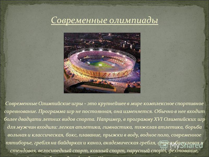 Современные Олимпийские игры - это крупнейшее в мире комплексное спортивное соревнование. Программа игр не постоянная, она изменяется. Обычно в нее входит более двадцати летних видов спорта. Например, в программу XVI Олимпийских игр для мужчин входил