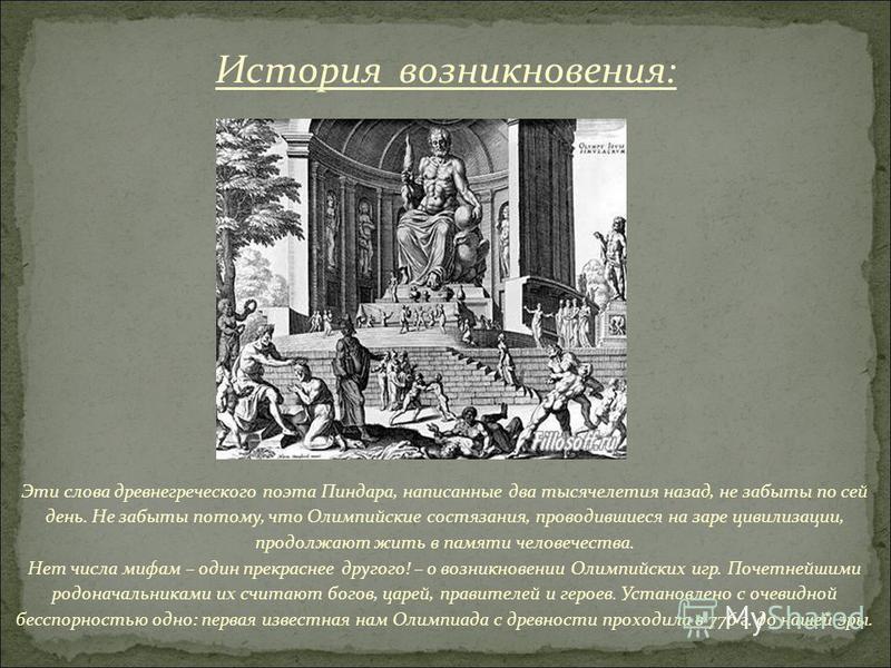 Эти слова древнегреческого поэта Пиндара, написанные два тысячелетия назад, не забыты по сей день. Не забыты потому, что Олимпийские состязания, проводившиеся на заре цивилизации, продолжают жить в памяти человечества. Нет числа мифам – один прекрасн