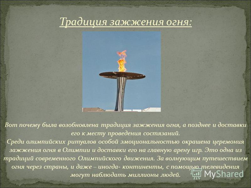 Вот почему была возобновлена традиция зажжения огня, а позднее и доставки его к месту проведения состязаний. Среди олимпийских ритуалов особой эмоциональностью окрашена церемония зажжения огня в Олимпии и доставки его на главную арену игр. Это одна и
