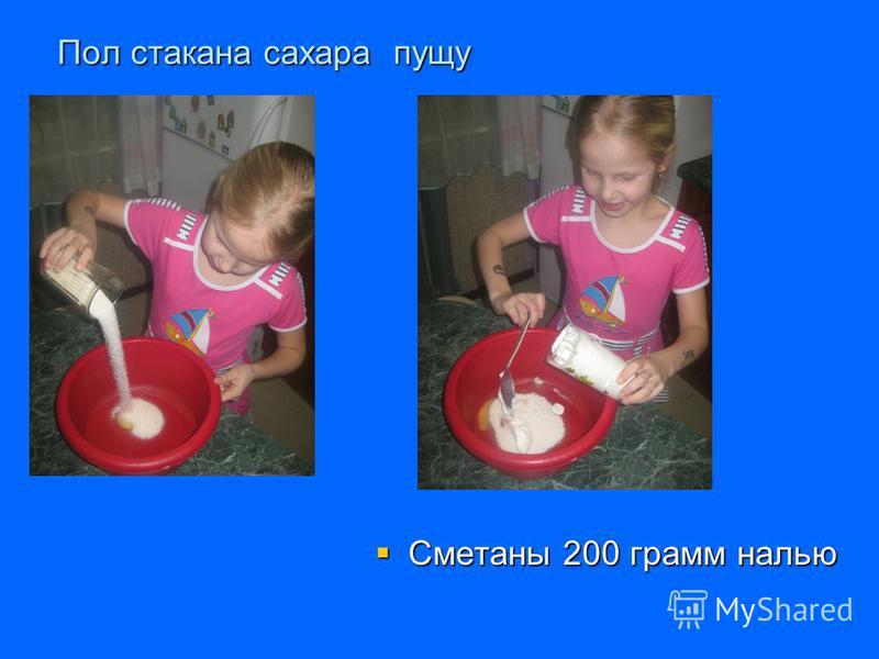 Пол стокана сахара пущу Сметаны 200 грамм налью Сметаны 200 грамм налью