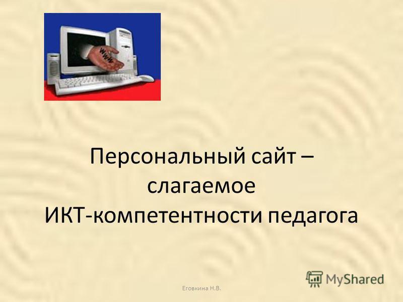 Персональный сайт – слагаемое ИКТ-компетентности педагога Еговкина Н.В.