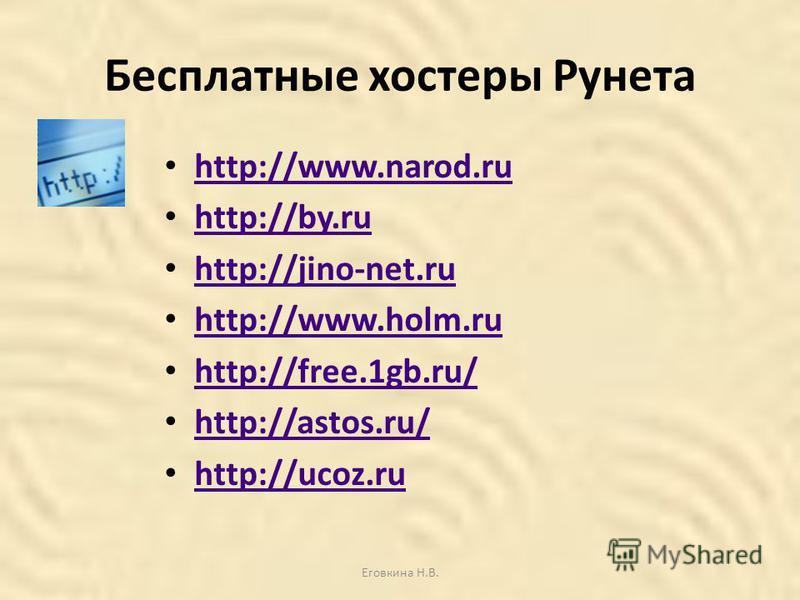 Бесплатные хостеры Рунета http://www.narod.ru http://www.narod.ru http://by.ru http://jino-net.ru http://www.holm.ru http://free.1gb.ru/ http://free.1gb.ru/ http://astos.ru/ http://ucoz.ru http://ucoz.ru Еговкина Н.В.