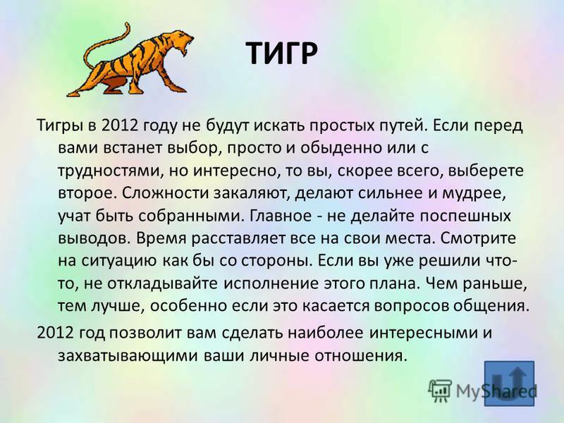 ТИГР Тигры в 2012 году не будут искать простых путей. Если перед вами встанет выбор, просто и обыденно или с трудностями, но интересно, то вы, скорее всего, выберете второе. Сложности закаляют, делают сильнее и мудрее, учат быть собранными. Главное -