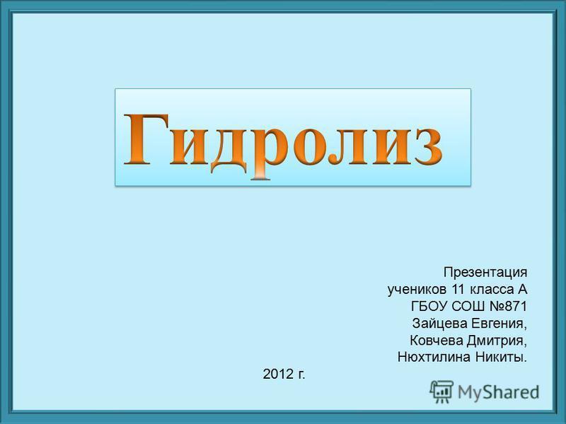 Презентация учеников 11 класса А ГБОУ СОШ 871 Зайцева Евгения, Ковчева Дмитрия, Нюхтилина Никиты. 2012 г.