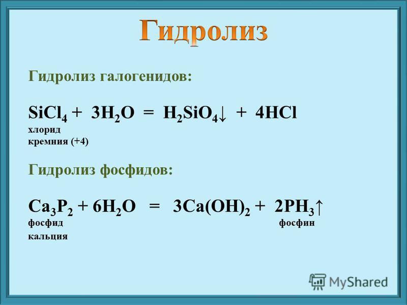 Гидролиз галогенидов: SiCl 4 + 3H 2 O = H 2 SiO 4 + 4HСl хлорид кремния (+4) Гидролиз фосфидов: Са 3 P 2 + 6H 2 O = 3Са(OH) 2 + 2PH 3 фосфид фосфин кальция