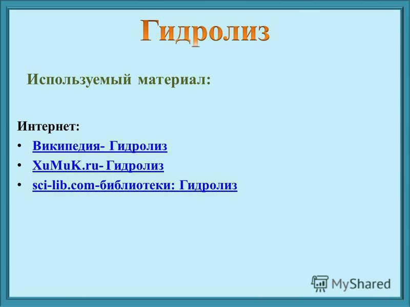 Используемый материал: Интернет: Википедия- Гидролиз XuMuK.ru- Гидролиз XuMuK.ru- Гидролиз sci-lib.com-библиотеки: Гидролиз sci-lib.com-библиотеки: Гидролиз