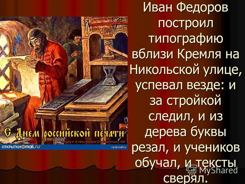 Иван Федоров построил типографию вблизи Кремля на Никольской улице, успевал везде: и за стройкой следил, и из дерева буквы резал, и учеников обучал, и тексты сверял.