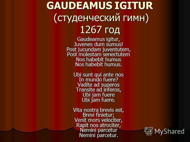 GAUDEAMUS IGITUR (студенческий гимн) 1267 год Gaudeamus igitur, Juvenes dum sumus! Post jucundam juventutem, Post molestam senectutem Nos habebit humus Nos habebit humus. Ubi sunt qui ante nos In mundo fuere? Vadite ad superos Transite ad inferos, Ub