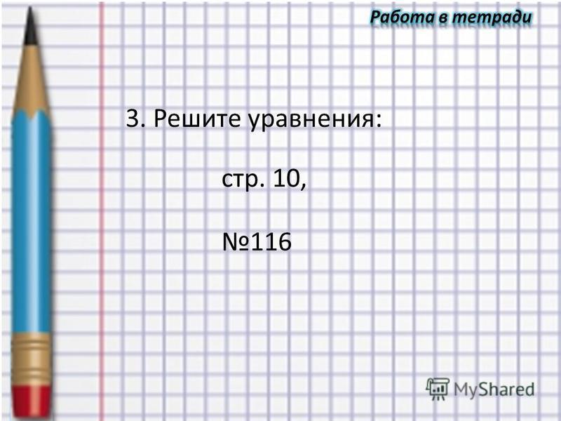 3. Решите уравнения: стр. 10, 116