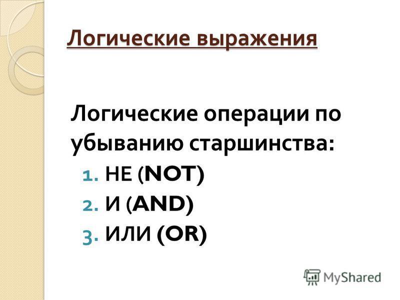Логические выражения Логические операции по убыванию старшинства : 1. НЕ (NOT) 2. И (AND) 3. ИЛИ (OR)