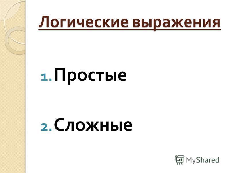 Логические выражения 1. Простые 2. Сложные