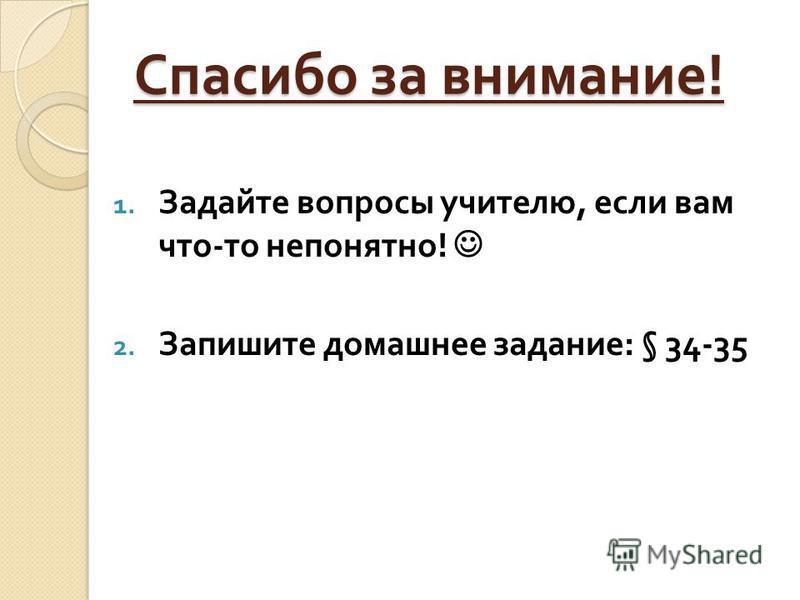 Спасибо за внимание ! 1. Задайте вопросы учителю, если вам что - то непонятно ! 2. Запишите домашнее задание : § 34-35