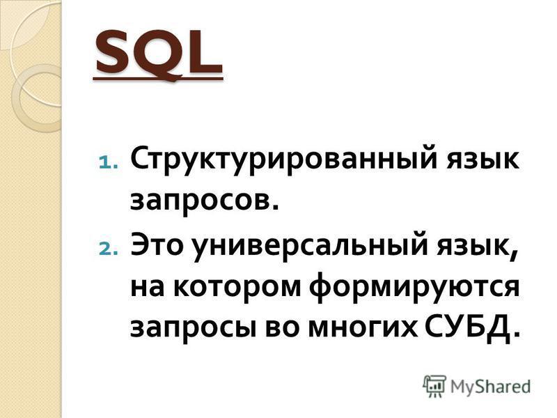 SQL 1. Структурированный язык запросов. 2. Это универсальный язык, на котором формируются запросы во многих СУБД.