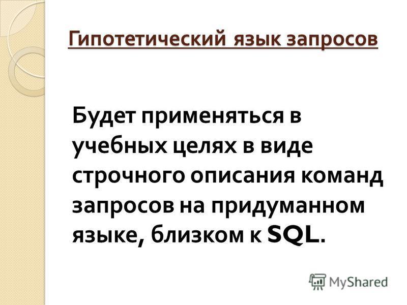 Гипотетический язык запросов Будет применяться в учебных целях в виде строчного описания команд запросов на придуманном языке, близком к SQL.