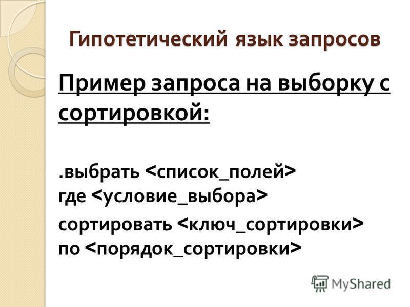 Гипотетический язык запросов Пример запроса на выборку с сортировкой :. выбрать где сортировать по