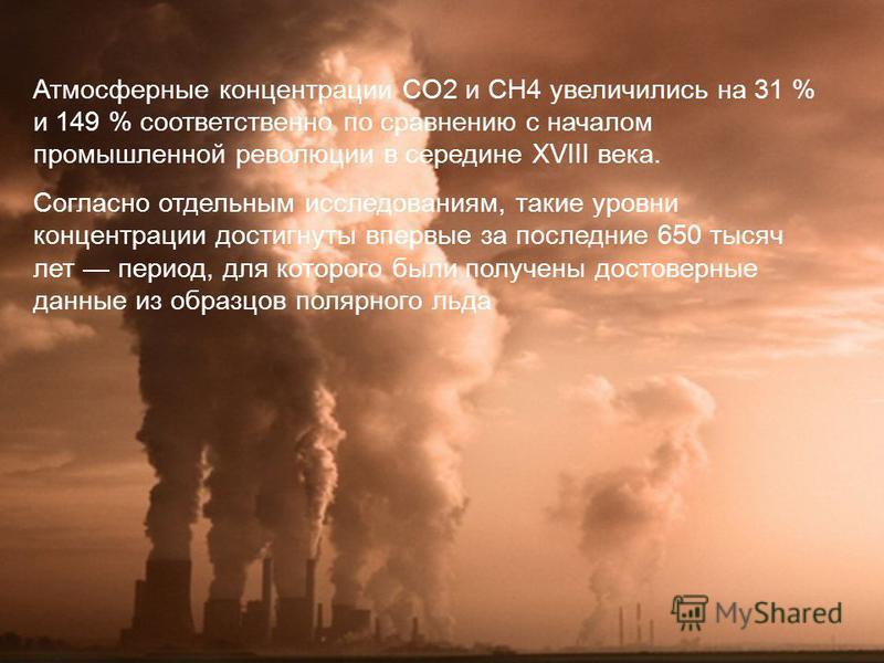 Атмосферные концентрации CO2 и CH4 увеличились на 31 % и 149 % соответственно по сравнению с началом промышленной революции в середине XVIII века. Согласно отдельным исследованиям, такие уровни концентрации достигнуты впервые за последние 650 тысяч л