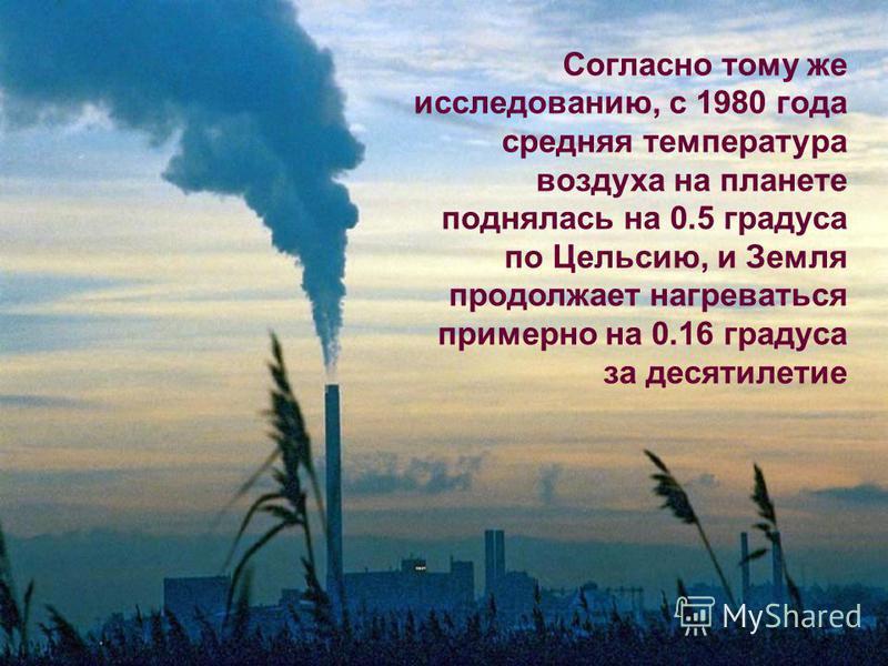 Согласно тому же исследованию, с 1980 года средняя температура воздуха на планете поднялась на 0.5 градуса по Цельсию, и Земля продолжает нагреваться примерно на 0.16 градуса за десятилетие