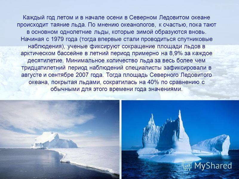 Каждый год летом и в начале осени в Северном Ледовитом океане происходит таяние льда. По мнению океанологов, к счастью, пока тают в основном однолетние льды, которые зимой образуются вновь. Начиная с 1979 года (тогда впервые стали проводиться спутник