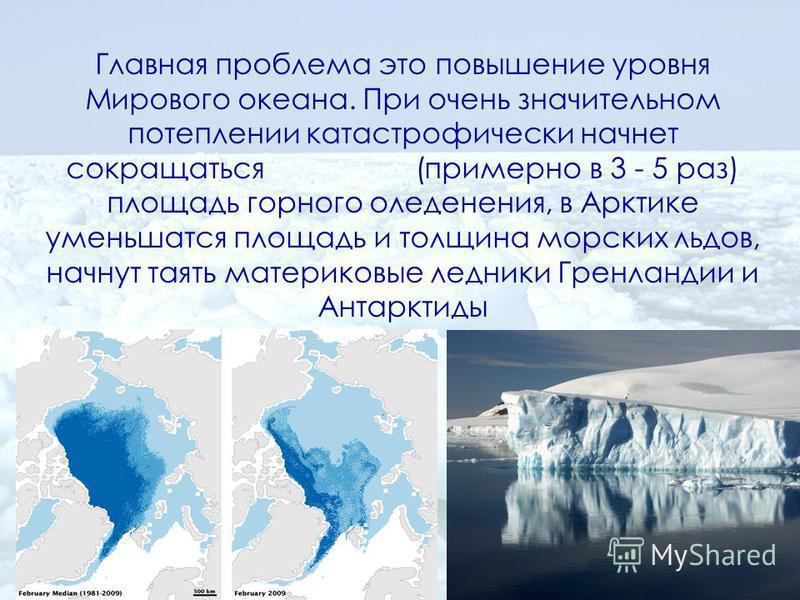 Главная проблема это повышение уровня Мирового океана. При очень значительном потеплении катастрофически начнет сокращаться (примерно в 3 - 5 раз) площадь горного оледенения, в Арктике уменьшатся площадь и толщина морских льдов, начнут таять материко
