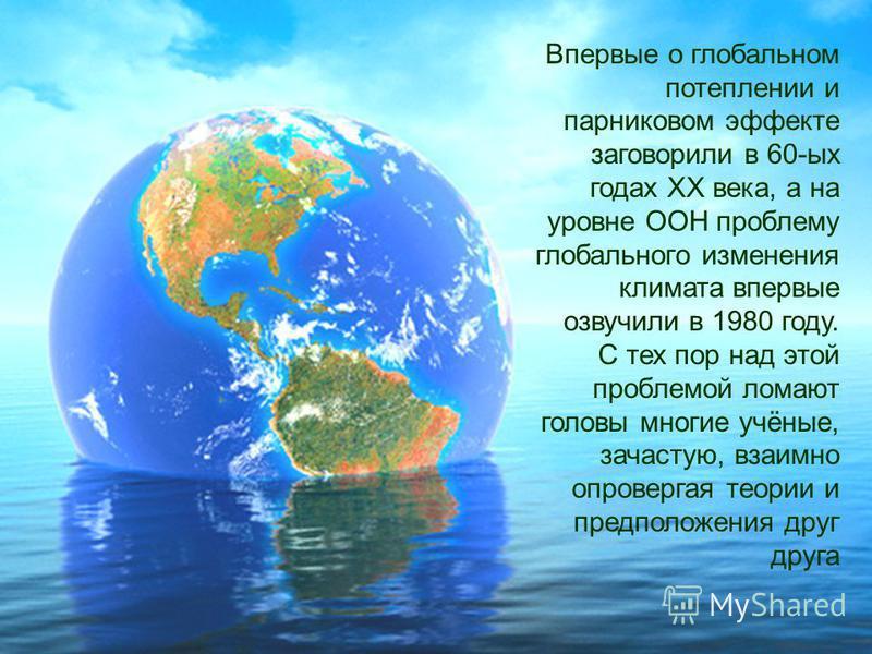 Впервые о глобальном потеплении и парниковом эффекте заговорили в 60-ых годах XX века, а на уровне ООН проблему глобального изменения климата впервые озвучили в 1980 году. С тех пор над этой проблемой ломают головы многие учёные, зачастую, взаимно оп